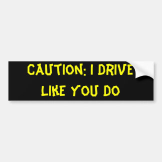 Caution: I Drive Like You Do Bumper Sticker