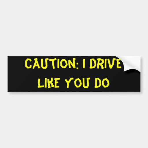 Caution: I Drive Like You Do Bumper Stickers