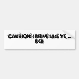 Caution I drive like you do Bumper Sticker