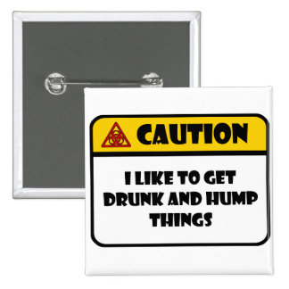 CAUTION - I LIKE TO GET DRUNK AND HUMP THINGS 2 INCH SQUARE BUTTON