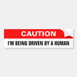 Caution, I'M BEING DRIVEN BY A HUMAN Bumper Sticker