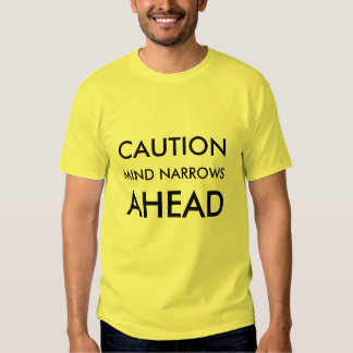 CAUTION, MIND NARROWS, AHEAD T SHIRTS