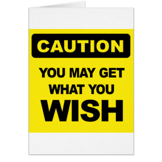 Caution, you may get what you wish will be card