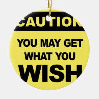 Caution, you may get what you wish will be ceramic ornament