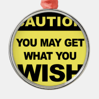 Caution, you may get what you wish will be metal ornament