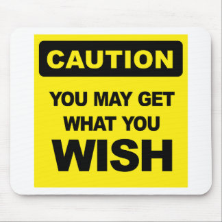 Caution, you may get what you wish will be mouse pad