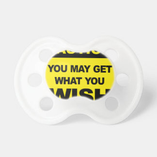 Caution, you may get what you wish will be pacifier