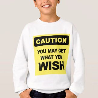 Caution, you may get what you wish will be sweatshirt