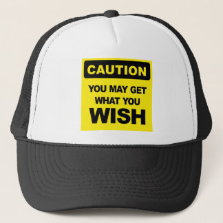 Caution, you may get what you wish will be trucker hat