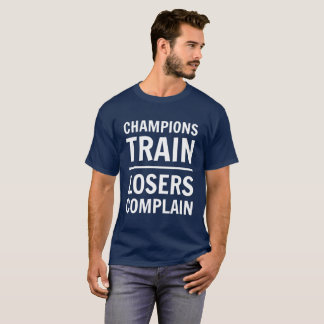 Champions Train, Losers Complain T-Shirt