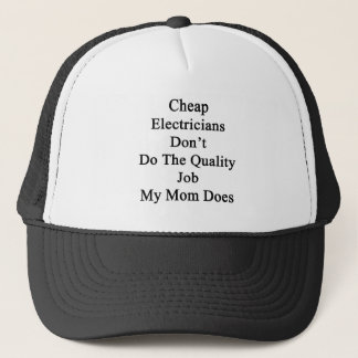 Cheap Electricians Don't Do The Quality Job My Mom Trucker Hat