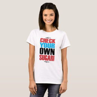 CHECK YOUR OWN SUGAR! T SHIRT