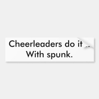Cheerleaders do it...With spunk. Bumper Sticker