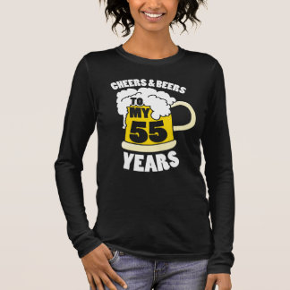 Cheers and beers to my 55 years long sleeve T-Shirt