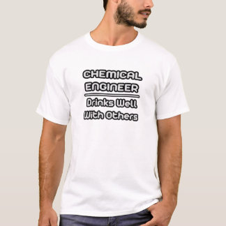Chemical Engineer...Drinks Well With Others T-Shirt