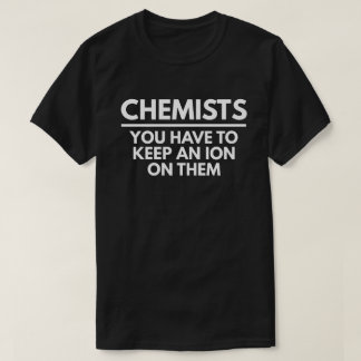 Chemists - You Have To Keep An Ion Them T-Shirt