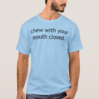 Chew with your mouth closed T-Shirt