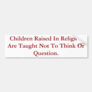 Children Raised In Religion Do Not Question. Bumper Sticker