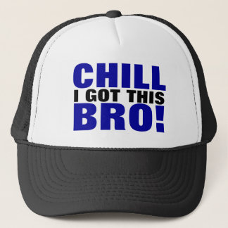 Chill I Got This Bro! Trucker Hat