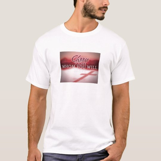Choose Today Whom You Will Serve T-Shirt
