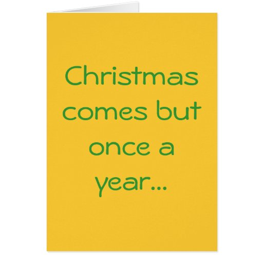 Christmas comes but once a year... greeting cards