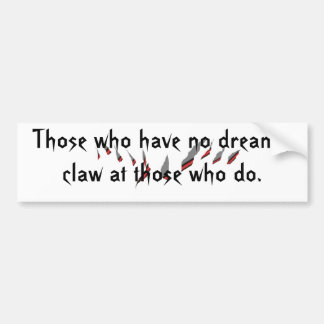 claw marks, Those who have no dreams,claw at th... Bumper Sticker