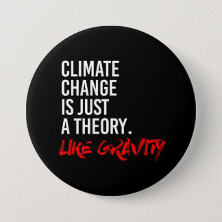 CLIMATE CHANGE IS JUST A THEORY LIKE GRAVITY - - P 3 INCH ROUND BUTTON