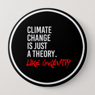 CLIMATE CHANGE IS JUST A THEORY LIKE GRAVITY - - P 4 INCH ROUND BUTTON