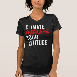 CLIMATE CHANGE YOUR ATTITUDE - - Pro-Science -- wh T-Shirt