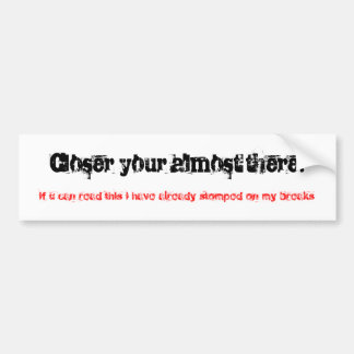 Closer your almost there!, if u can read this i... bumper sticker