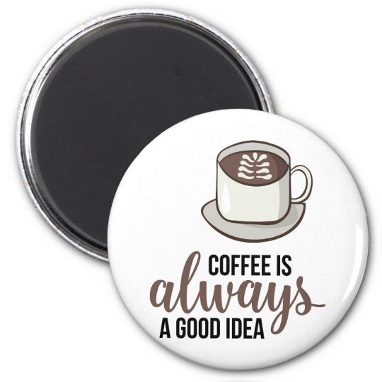 Coffee Always Good Idea Magnet