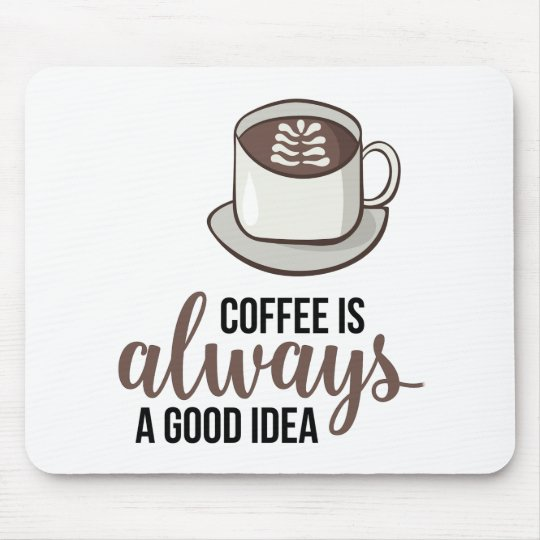 Coffee Always Good Idea Mouse Pad