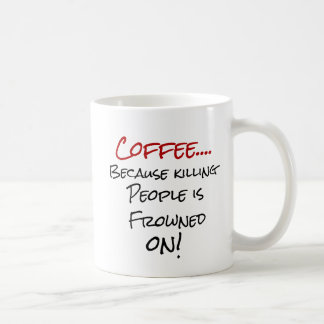 Coffee...Because killing people is Frowned On Mug