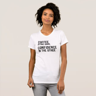 Coffee in one Hand, Confidence in the other. T-Shirt