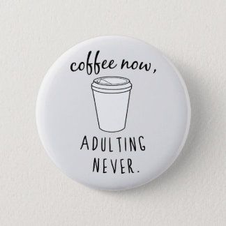 Coffee Now, Adulting Never 2 Inch Round Button