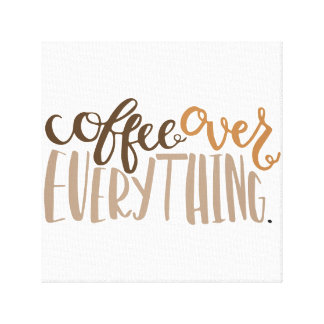 Coffee Over Everything Wall Canvas Gallery Wrap Canvas