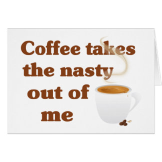 Coffee Takes The Nasty Out Of Me Greeting Card