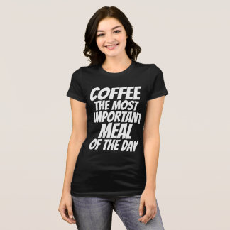 COFFEE THE MOST IMPORTANT MEAL OF THE DAY T-shirts