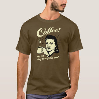 Coffee! You can sleep when you're dead! T-Shirt