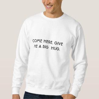 COME HERE. GIVE ME A BIG  HUG. SWEATSHIRT