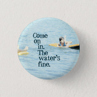 Come on in. The water's fine. 1 Inch Round Button