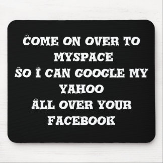 Come on over to myspace So I can google my yaho... Mouse Pad