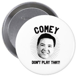 Comey Don't Play That - -  4 Inch Round Button