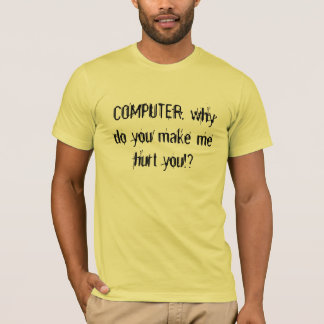 COMPUTER, why do you make me hurt you!? T-Shirt