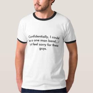 Confidentially, I could be a one man band....I ... T-Shirt