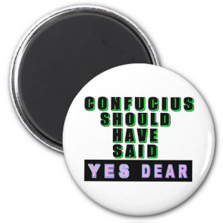"Confucius Should Have Said ""YES DEAR"" 2 Inch Round Magnet"