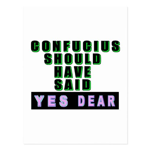 "Confucius Should Have Said ""YES DEAR"" Post Card"