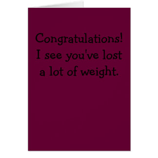 Congratulations!I see you've lost a lot of weight. Card