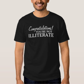 Congratulations you're not illiterate shirt