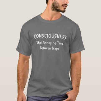 Consciousness...That Annoying Time Between Naps T-Shirt